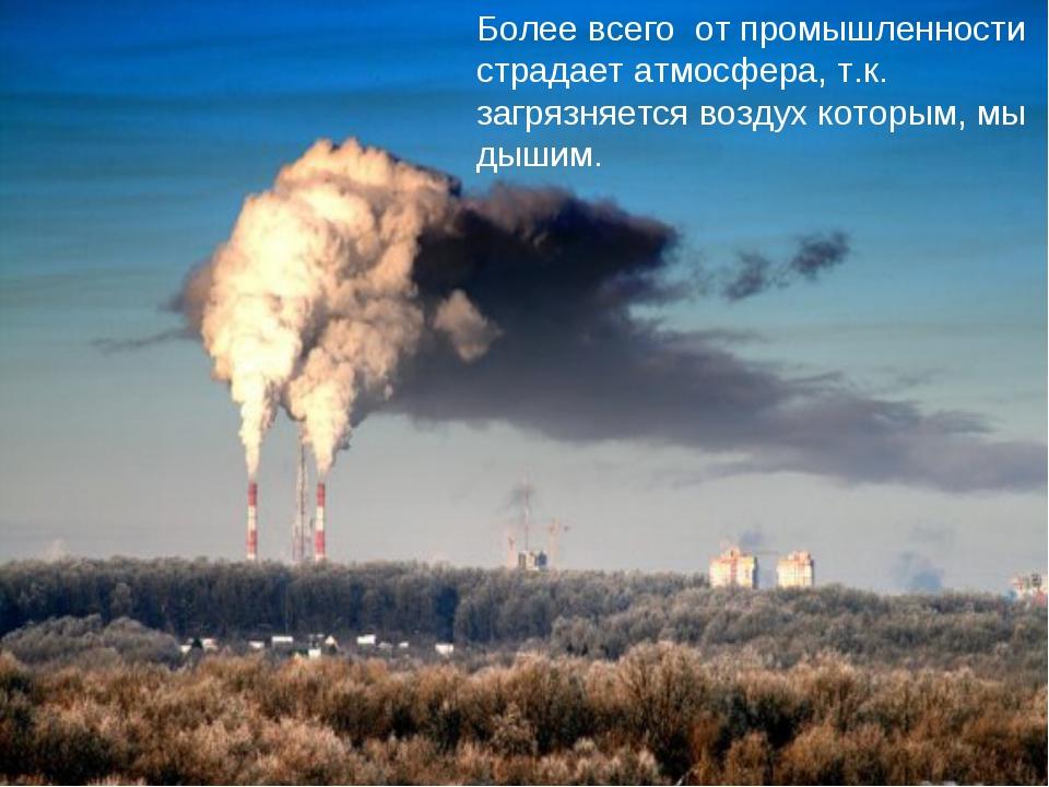 Более всего от промышленности страдает атмосфера, т.к. загрязняется воздух ко...