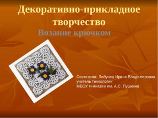 Декоративно-прикладное творчество Вязание крючком Составила: Лобунец Ирина Вл