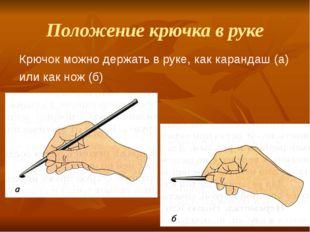 Положение крючка в руке Крючок можно держать в руке, как карандаш (а) или как