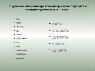 С данными глаголами при помощи приставок образуйте и напишите однокоренные г