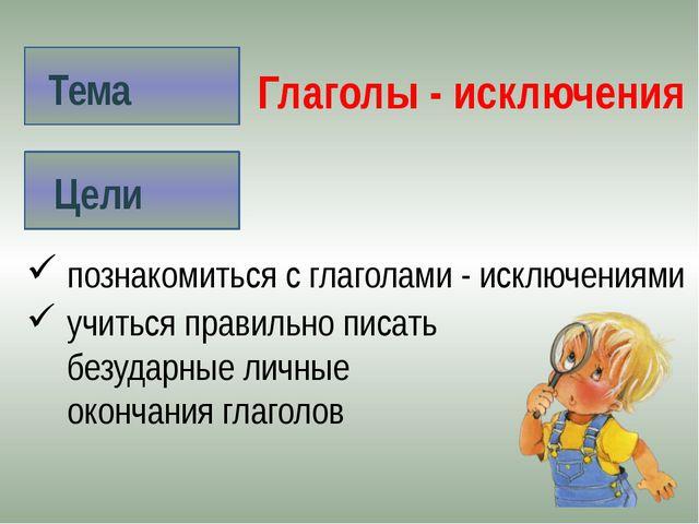 Тема Цели Глаголы - исключения познакомиться с глаголами - исключениями учит...