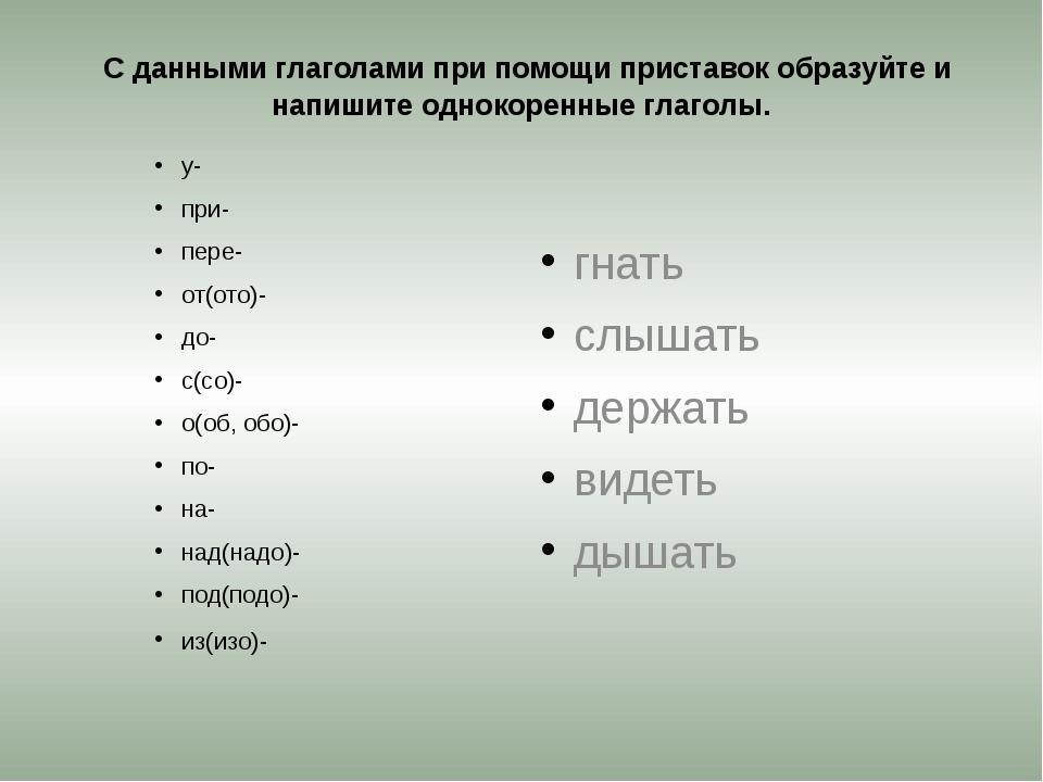 С данными глаголами при помощи приставок образуйте и напишите однокоренные г...