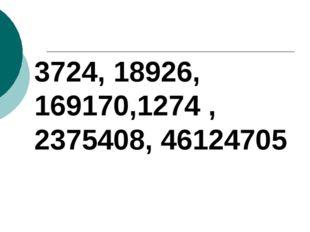 3724, 18926, 169170,1274 , 2375408, 46124705