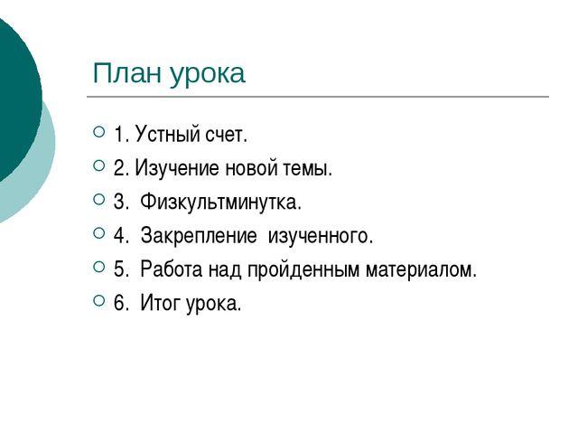 План урока 1. Устный счет. 2. Изучение новой темы. 3. Физкультминутка. 4. Зак...