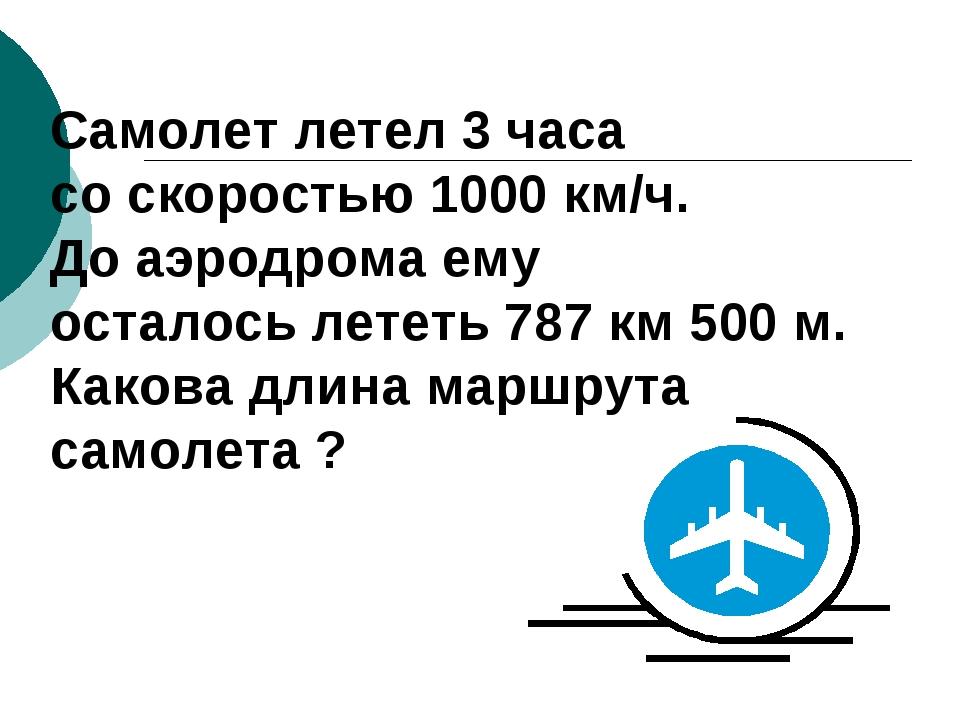 Cамолет летел 3 часа со скоростью 1000 км/ч. До аэродрома ему осталось лететь...