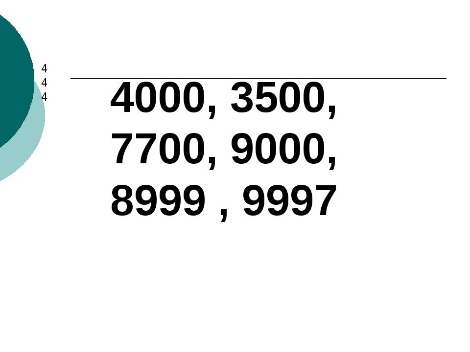 444 4000, 3500, 7700, 9000, 8999 , 9997