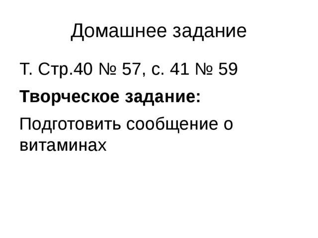 Домашнее задание Т. Стр.40 № 57, с. 41 № 59 Творческое задание: Подготовить с...