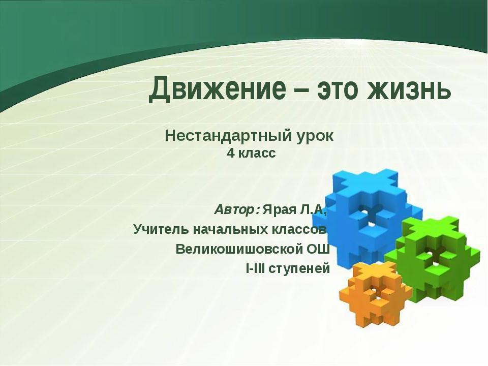 Движение – это жизнь Автор: Ярая Л.А, Учитель начальных классов Великошишовск...