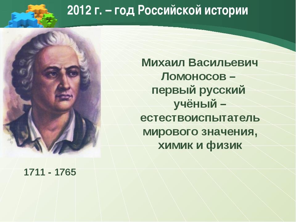 2012 г. – год Российской истории Михаил Васильевич Ломоносов – первый русский...