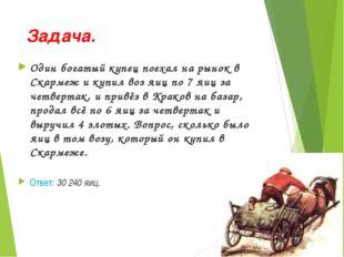 Задача. Один богатый купец поехал на рынок в Скармеж и купил воз яиц по 7 яиц