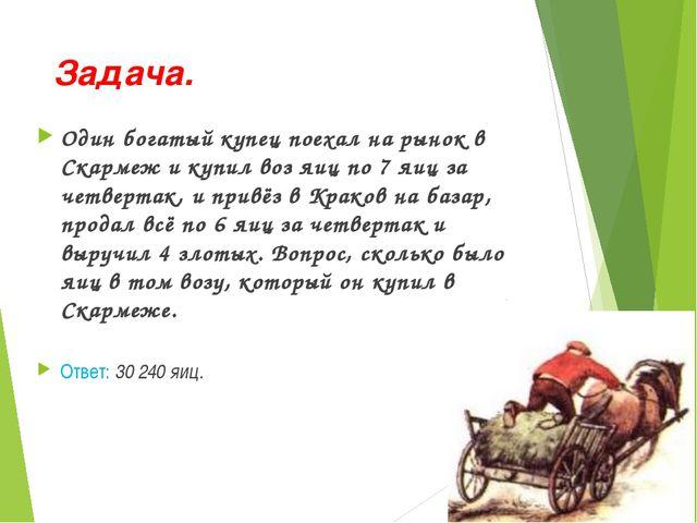 Задача. Один богатый купец поехал на рынок в Скармеж и купил воз яиц по 7 яиц...