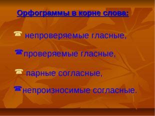 Орфограммы в корне слова: непроверяемые гласные, проверяемые гласные, парные