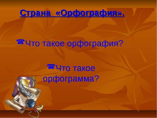 Страна «Орфография». Что такое орфография? Что такое орфограмма?