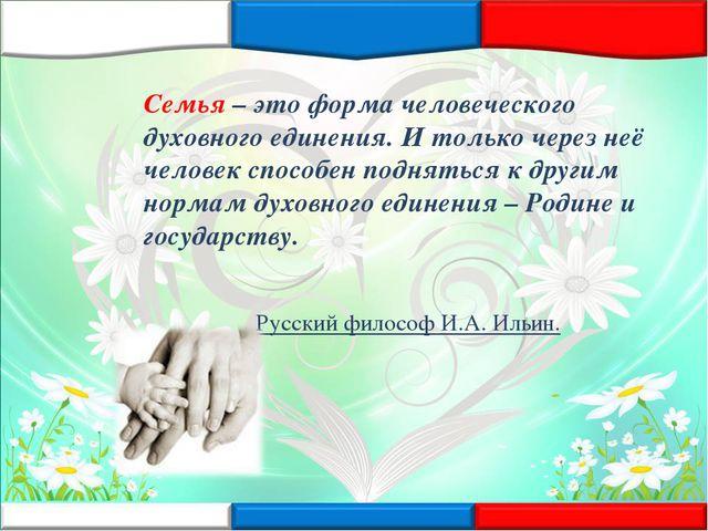 Семья – это форма человеческого духовного единения. И только через неё челове...