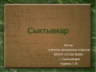 Сыктывкар Автор : учитель начальных классов МАОУ «СОШ №38» г. Сыктывкара Чури