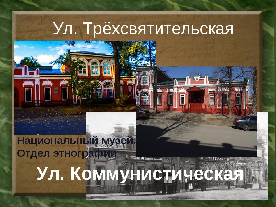 Ул. Трёхсвятительская Ул. Коммунистическая Национальный музей. Отдел этнографии