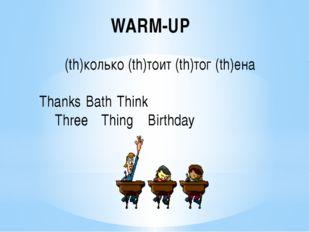 WARM-UP (th)колько (th)тоит (th)тог (th)ена ThanksBathThink ThreeThing