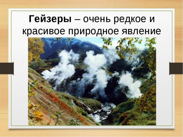 Гейзеры – очень редкое и красивое природное явление