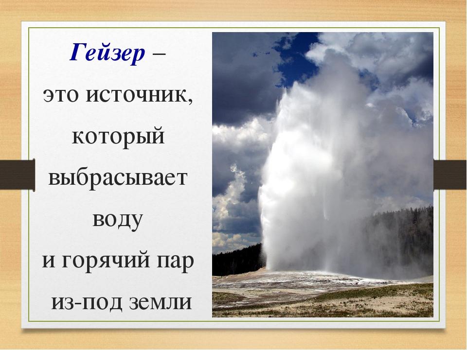 Гейзер – это источник, который выбрасывает воду и горячий пар из-под земли
