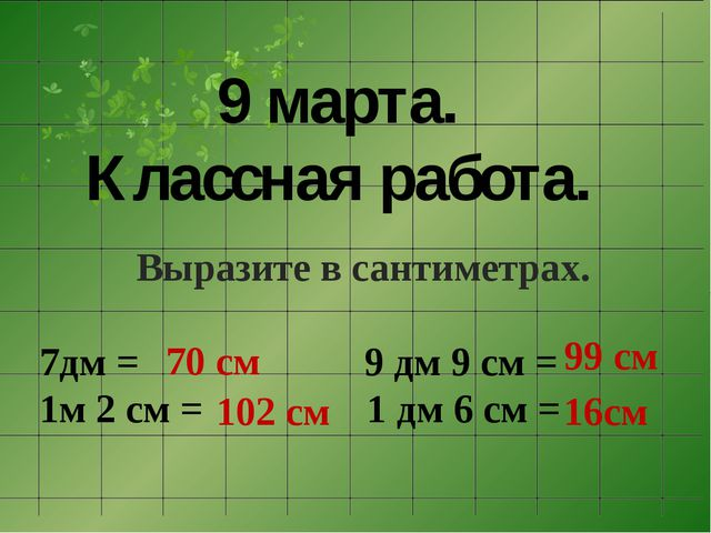 9 марта. Классная работа. Выразите в сантиметрах. 7дм = 9 дм 9 см = 1м 2...