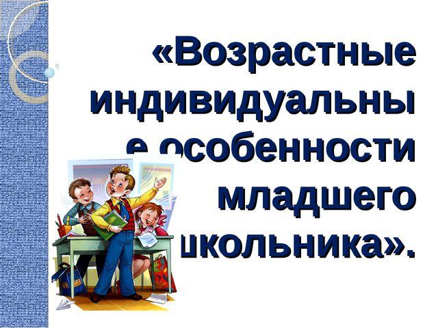 «Возрастные индивидуальные особенности младшего школьника».