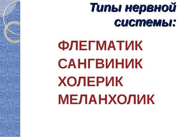 Типы нервной системы: ФЛЕГМАТИК САНГВИНИК ХОЛЕРИК МЕЛАНХОЛИК