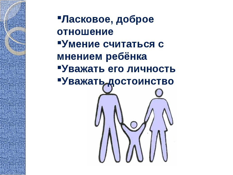 Ласковое, доброе отношение Умение считаться с мнением ребёнка Уважать его лич...
