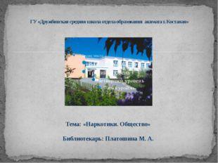 Тема: «Наркотики. Общество» Библиотекарь: Платошина М. А. ГУ «Дружбинская ср