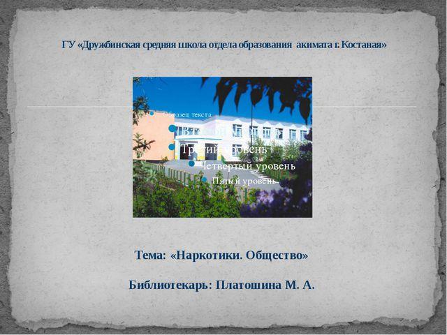 Тема: «Наркотики. Общество» Библиотекарь: Платошина М. А. ГУ «Дружбинская ср...