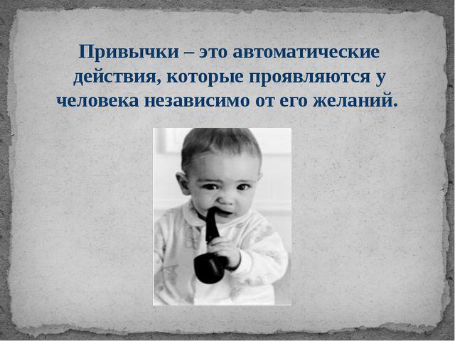 Привычки – это автоматические действия, которые проявляются у человека незави...