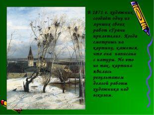 В 1871 г. художник создаёт одну из лучших своих работ «Грачи прилетели». Когд