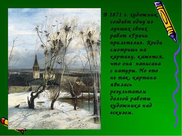 В 1871 г. художник создаёт одну из лучших своих работ «Грачи прилетели». Когд...