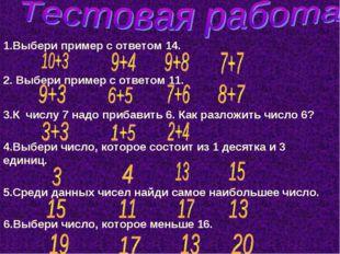 1.Выбери пример с ответом 14. 2. Выбери пример с ответом 11. 3.К числу 7 надо