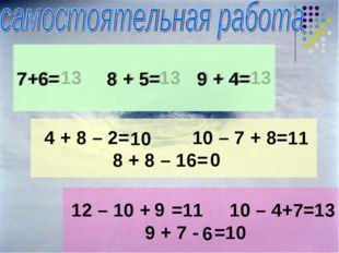 7+6= 8 + 5= 9 + 4= 4 + 8 – 2= 10 – 7 + 8= 8 + 8 – 16= 12 – 10 + =11 10 – 4+ =
