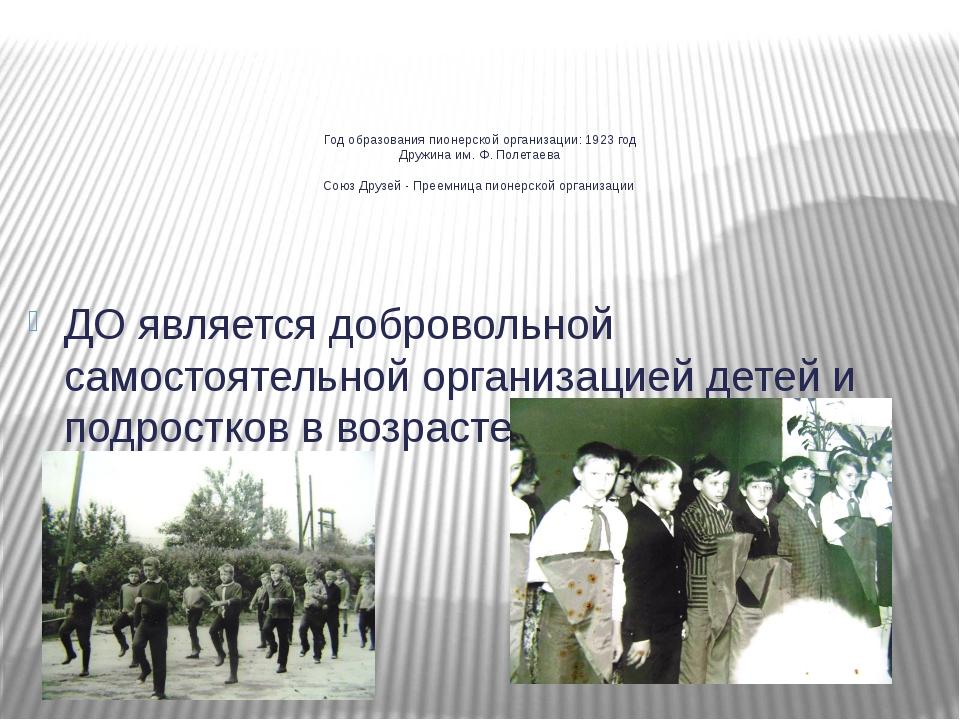 Год образования пионерской организации: 1923 год Дружина им. Ф. Полетаева Сою...