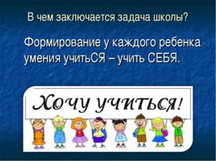 В чем заключается задача школы? Формирование у каждого ребенка умения учитьСЯ