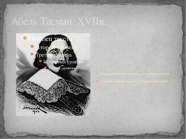 Абель Тасман XVIIв. голландский мореплаватель, исследователь и купец впервые...