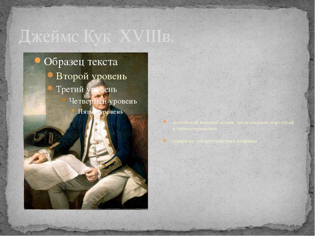 Джеймс Кук XVIIIв. английский военный моряк, исследователь, картограф и перво...