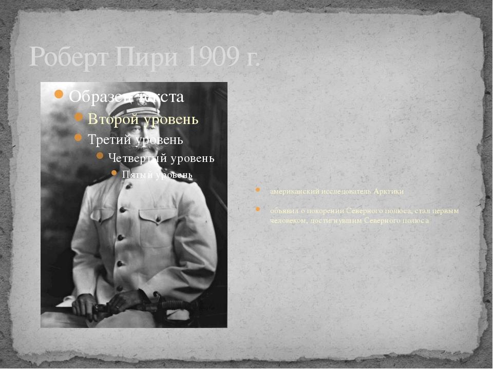 Роберт Пири 1909 г. американский исследователь Арктики объявил о покорении Се...