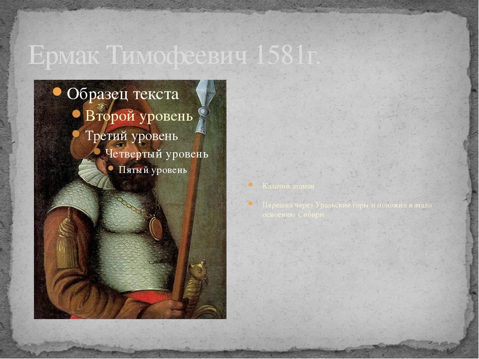 Ермак Тимофеевич 1581г. Казачий атаман Перешел через Уральские горы и положил...