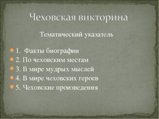 Тематический указатель 1. Факты биографии 2. По чеховским местам 3. В мире м