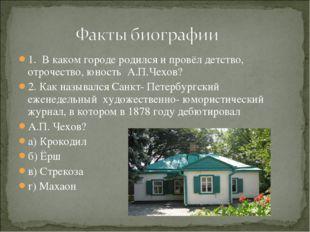 1. В каком городе родился и провёл детство, отрочество, юность А.П.Чехов? 2.