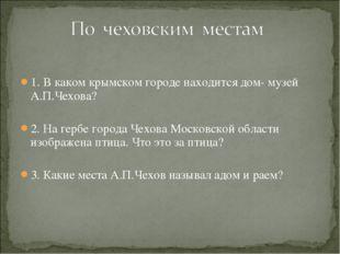 1. В каком крымском городе находится дом- музей А.П.Чехова? 2. На гербе город