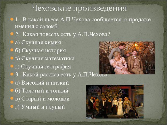 1. В какой пьесе А.П.Чехова сообщается о продаже имения с садом? 2. Какая пов...