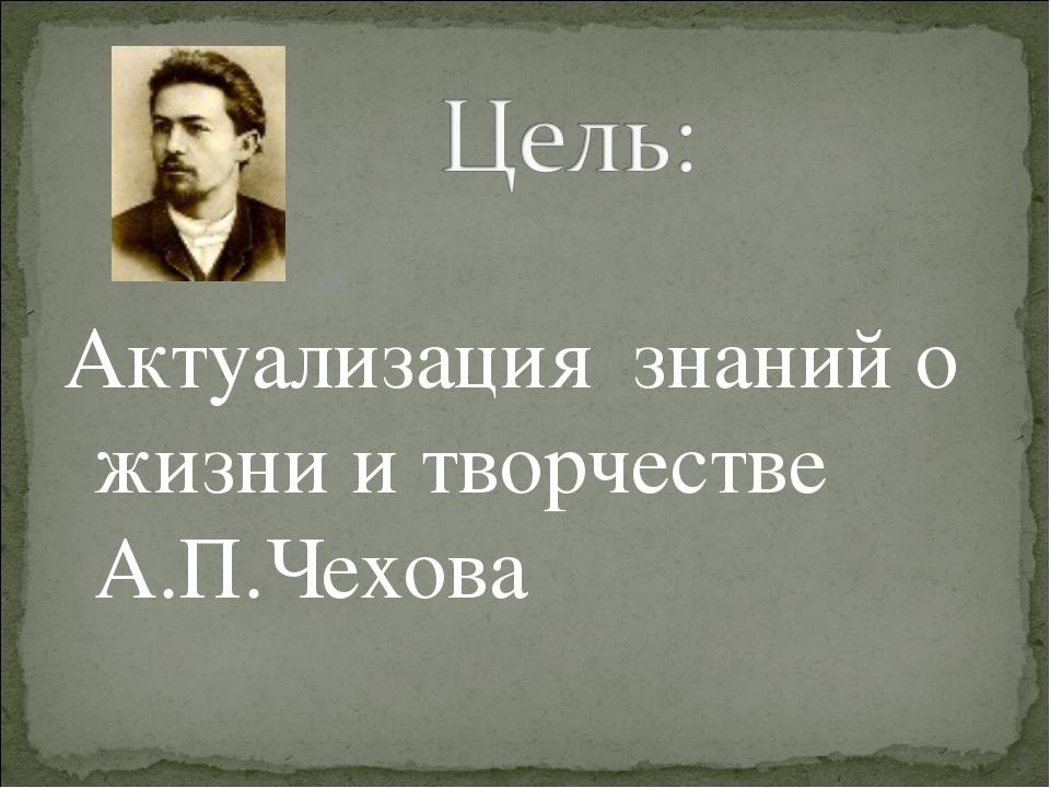 Актуализация знаний о жизни и творчестве А.П.Чехова