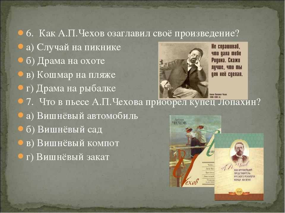 6. Как А.П.Чехов озаглавил своё произведение? а) Случай на пикнике б) Драма н...