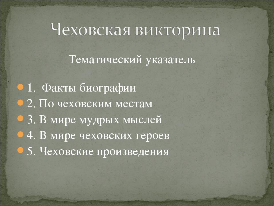 Тематический указатель 1. Факты биографии 2. По чеховским местам 3. В мире м...
