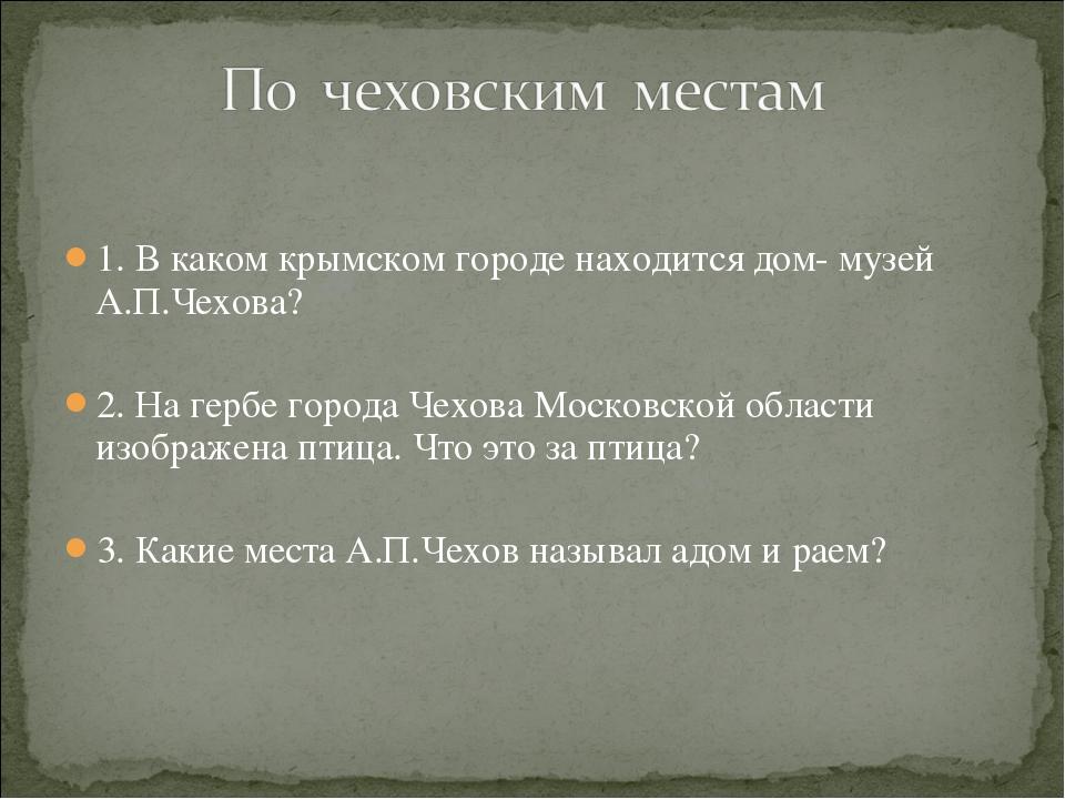 1. В каком крымском городе находится дом- музей А.П.Чехова? 2. На гербе город...