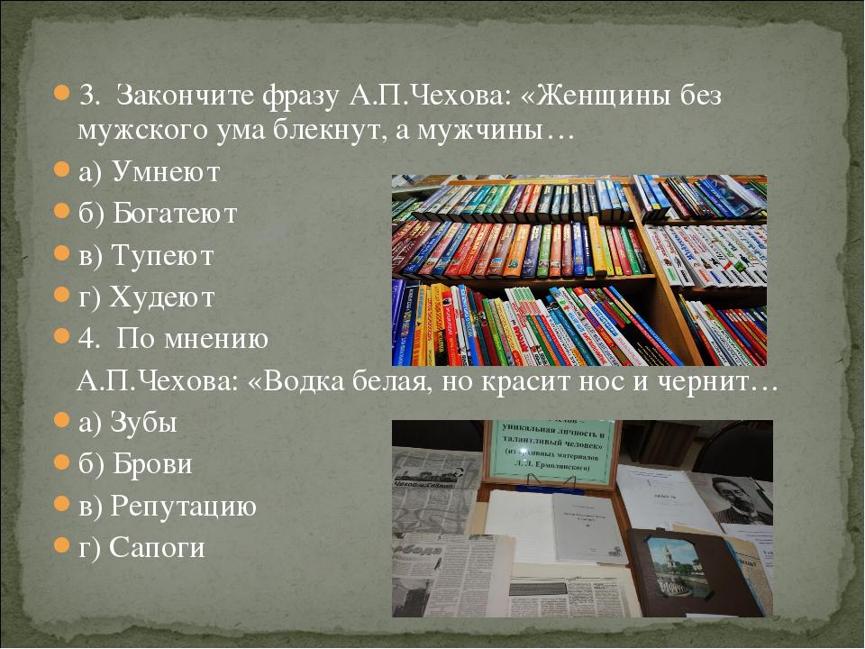 3. Закончите фразу А.П.Чехова: «Женщины без мужского ума блекнут, а мужчины…...