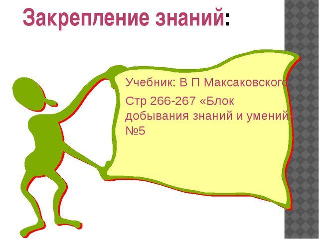 Учебник: В П Максаковского Стр 266-267 «Блок добывания знаний и умений» №5 За...